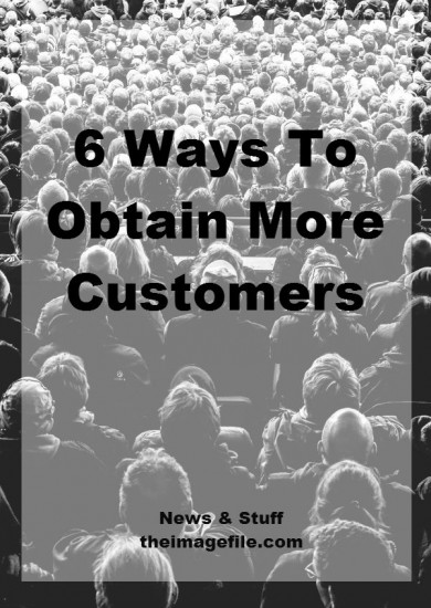 6 Ways To Obtain More Customers | blog.theimagefile.com