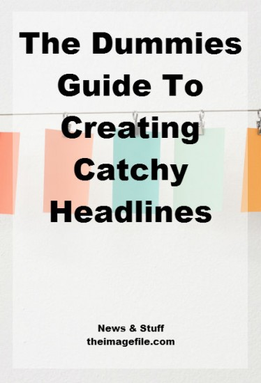 The Dummies Guide To Creating Catchy Headlines