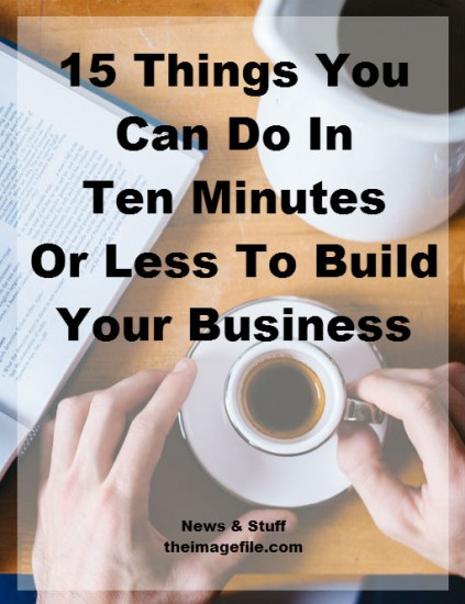 15 things you can do in ten minutes or less to build your business