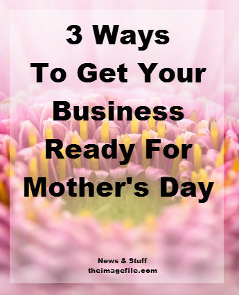 3 Ways To Get Your Business Ready For Mother's Day