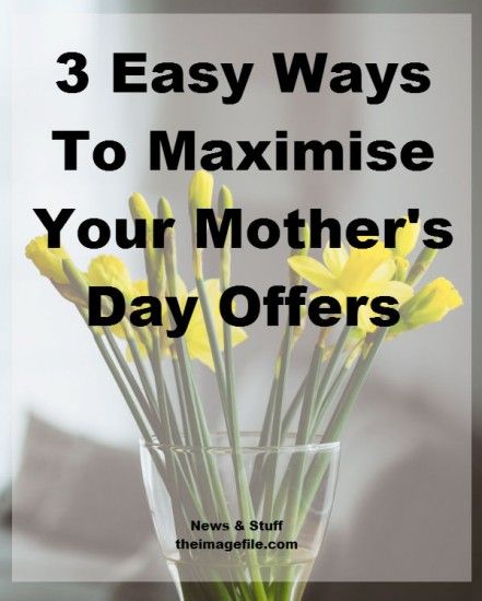 3 Ways To Maximise Your Mother's Day Offers