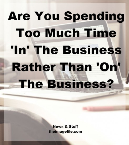 Are You Spending Too Much Time 'In' The Business Rather Than 'On' The Business