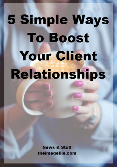 5 Simple Ways To Boost Your Client Relationships