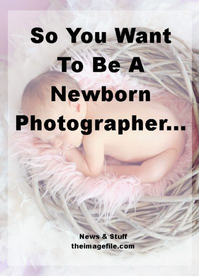 So You Want To Be A Newborn Photographer…